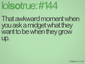 That awkward moment when you ask a midget what they want to be when ...