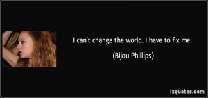 can't change the world. I have to fix me. - Bijou Phillips