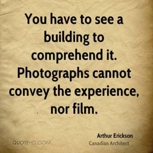 ... Photographs Cannot Convey The Experience, Nor Film. - Arthur Erickson