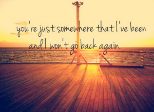 You are just somewhere that I have been and I wont go baack again