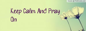 Keep Calm And Pray On Profile Facebook Covers