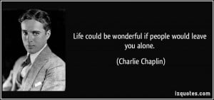 ... could be wonderful if people would leave you alone. - Charlie Chaplin