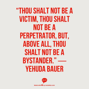 "... , but, above all, thou shalt not be a bystander."" ― Yehuda Bauer"