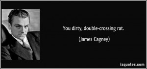 You dirty, double-crossing rat. - James Cagney