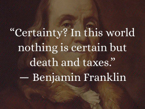 """... world nothing is certain but death and taxes.""""― Benjamin Franklin"""