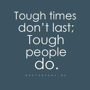 Through tough times you build character. You become stronger. You ...