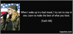 When I wake up in a bad mood, I try not to stay in one. Learn to make ...