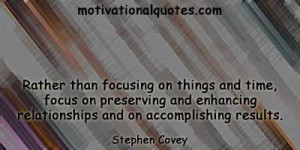 ... enhancing relationships and on accomplishing results. -Stephen Covey