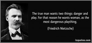 man wants two things: danger and play. For that reason he wants woman ...