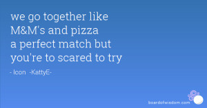 we go together like M&M's and pizza a perfect match but you're to ...