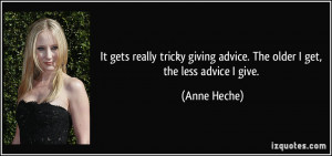 ... giving advice. The older I get, the less advice I give. - Anne Heche