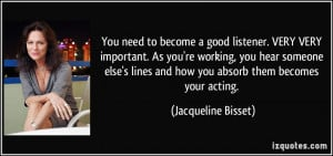 You need to become a good listener. VERY VERY important. As you're ...