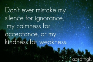 ... ignorance, my calmness for acceptance, or my kindness for weakness