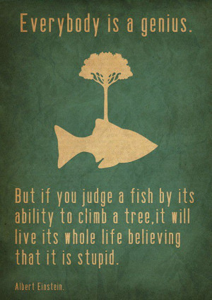 Everybody is a genius. But if you judge a fish by its ability to climb ...