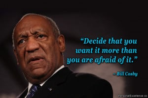 """... that you want it more than you are afraid of it."""" ~ Bill Cosby"""