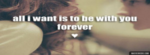 Wanna Be With You Forever Quotes All i want is to be with you