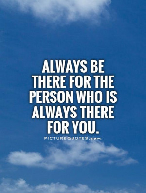 Always be there for the person who is always there for you.