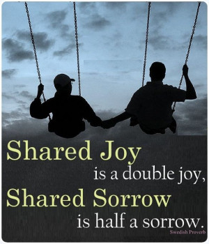 Shared joy is a double joy; shared sorrow is half a sorrow ...