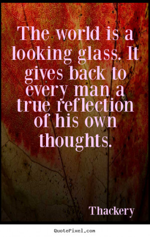 Inspirational quote - The world is a looking glass. it gives back to ...