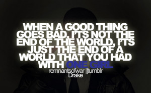 When a good thing goes bad, It's not the end of the world, It's just ...