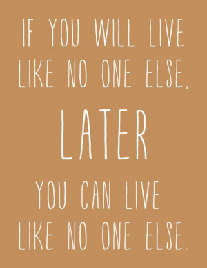 If you live like no one else, later you can live like no one else
