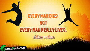 Every Man Dies Not Every by william-wallace Picture Quotes