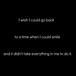wish I could go back to a time when i could smile and it didn't take ...