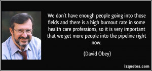 have enough people going into those fields and there is a high burnout ...