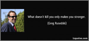 What doesn't kill you only makes you stronger. - Greg Rusedski