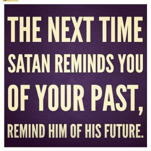 The devil is a LIAR!! When he seems to be in front of you tell him to ...