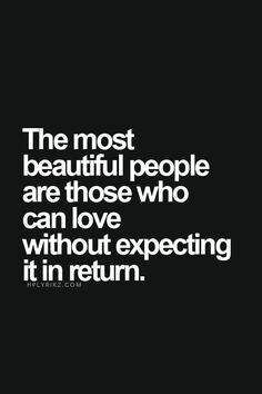The most beautiful people are those who can love without expecting it ...