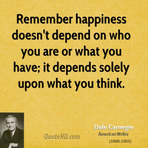Remember happiness doesn't depend on who you are or what you have; it ...