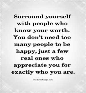 Surround yourself with people who know your worth. You don't need too ...