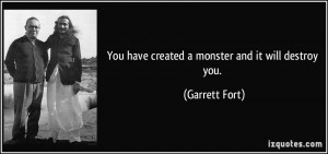 You have created a monster and it will destroy you. - Garrett Fort