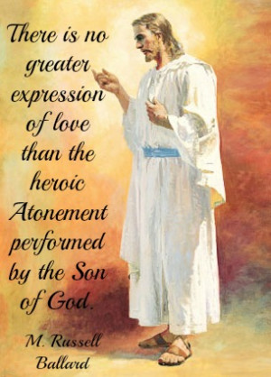 There is no greater expression of love than the heroic Atonement ...