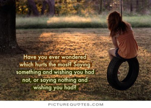 Have you ever wondered which hurts the most; saying something and ...