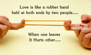 Love is like a rubber band held at both ends by two people… When one ...