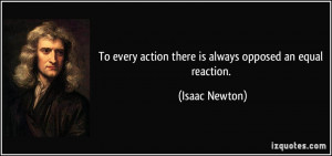 ... every action there is always opposed an equal reaction. - Isaac Newton