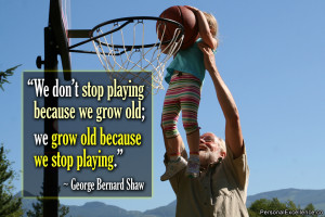 stop playing because we grow old; we grow old because we stop playing ...