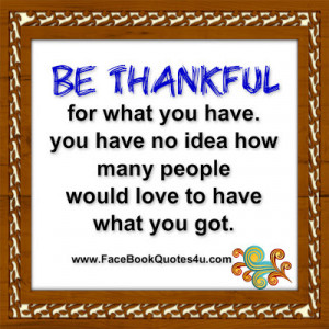 be thankful for what you have you have no idea how many people would ...