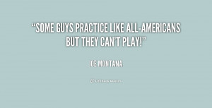 Some guys practice like all-Americans but they can't play!""