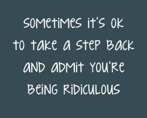 Sometimes its ok to take a step back and admit youre being ridiculous