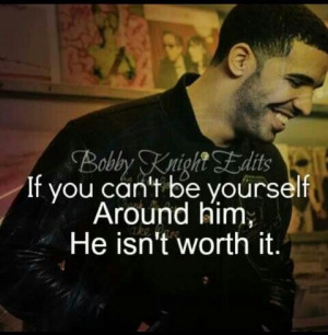 If you can't be yourself around him he isn't worth it.