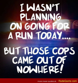 wasn't planning on going on for a run today… but those cops came ...