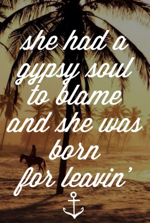 She had a gypsy soul to blame and she was born for leaving
