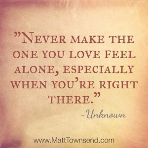 ... Make The One You Love Feel Alone, Especially When You're Right There