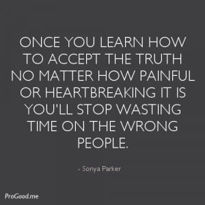 Once you learn how to accept the truth no matter how painful or ...