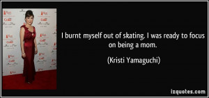 ... of skating. I was ready to focus on being a mom. - Kristi Yamaguchi