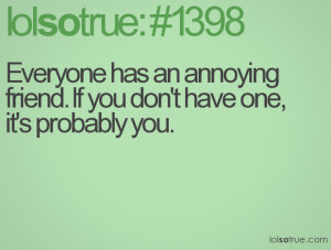Everyone has an annoying friend. If you don't have one, it's probably ...