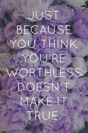 ... you think you're worthless quotes flowers life truth worthless